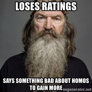Duck dynasty phil robertson - Loses ratings says something bad about homos to gain more