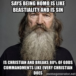 Duck dynasty phil robertson - says being homo is like beastiality and is sin is christian and breaks 80% of Gods commandments like every christian does