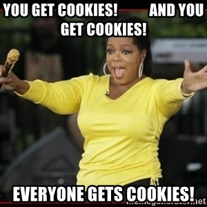 Overly-Excited Oprah!!!  - You get cookies!           and You get cookies! Everyone gets cookies!
