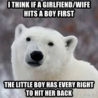 Popular Opinion Bear - I THINK IF a GIRLFIEND/WIFE HITS A BOY FIRST THe little boy has every right to hit her back