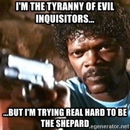 Pulp Fiction - i'm the tyranny of evil inquisitors... ...but i'm trying real hard to be the shepard