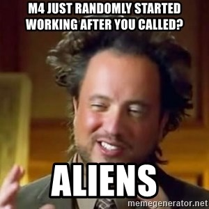 Ancient Aliens Meme - M4 just randomly started working after you called? Aliens