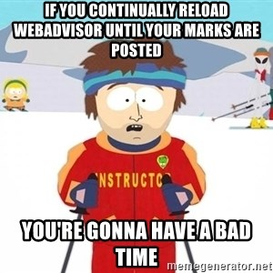 You're gonna have a bad time - If you continually reload webadvisor until your marks are posted you're gonna have a bad time