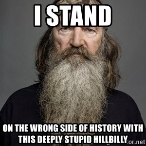 Duck dynasty phil robertson - I STAND on the wrong side of history with this deeply stupid hillbilly