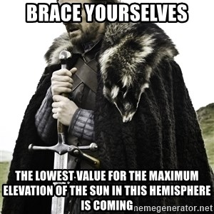 Ned Stark - Brace Yourselves The lowest value for the maximum elevation of the sun in this hemisphere is coming