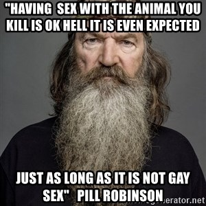 """Duck dynasty phil robertson - """"Having  sex with the animal you kill is ok hell it is even EXPECTED  just as long as it is not gay sex""""   Pill Robinson"""
