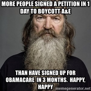 Duck dynasty phil robertson - more people signed a petition in 1 day to boycott A&E Than have signed up for Obamacare  in 3 months.  Happy, Happy