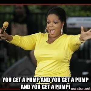 Overly-Excited Oprah!!!  -  you get a pump and you get a pump and you get a pump!