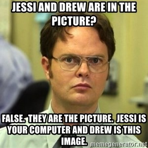 False Dwight - Jessi and Drew are in the picture? FALSE.  they ARE the picture.  Jessi is your computer and drew is this image.