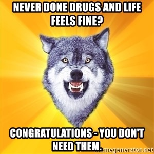 Courage Wolf - never done drugs and life feels fine? congratulations - you don't need them.