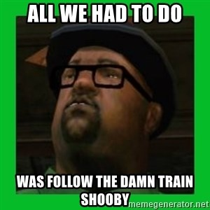 Big Smoke - all we had to do was follow the damn train shooby