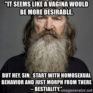 """Duck dynasty phil robertson - """"It seems like a vagina would be more desirable.  But hey, sin:  Start with homosexual behavior and just morph from there – bestiality."""""""