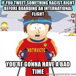 You're gonna have a bad time - if you tweet something racist right before boarding an international flight You're gonna have a bad time