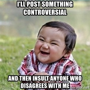 evil plan kid - I'll post something CONTROVERSIAL and then insult anyone who disagrees with me