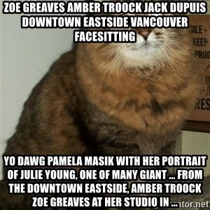 ZOE GREAVES DTES VANCOUVER - ZOE GREAVES AMBER TROOCK jack dupuis downtown eastside vancouver facesitting Yo Dawg Pamela Masik with her portrait of Julie Young, one of many giant ... from the Downtown Eastside, AMBER TROOCK ZOE GREAVES at her studio in ...