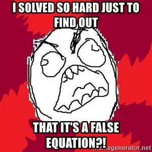 Rage FU - I SOLVED SO HARD JUST TO FIND OUT  THAT IT'S A FALSE EQUATION?!