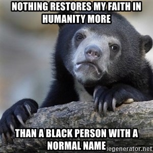 Confession Bear - Nothing restores my faith in humanity more than a black person with a normal name