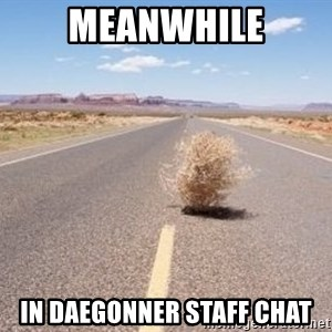 Meanwhile Tumbleweed - Meanwhile in daegonner staff chat