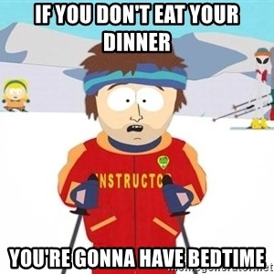 You're gonna have a bad time - If you don't eat your dinner  You're Gonna have bedtime