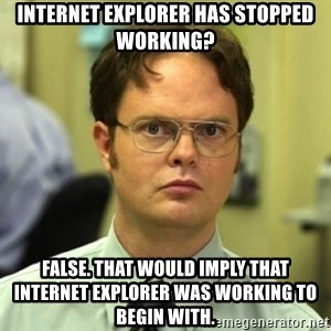 Dwight Meme - internet explorer has stopped working? false. that would imply that internet explorer was working to begin with.