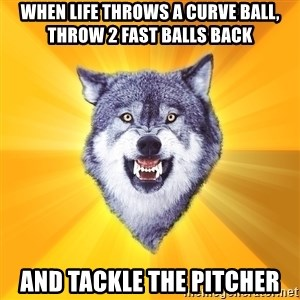Courage Wolf - When life throws a curve ball, throw 2 fast balls back and tackle the pitcher
