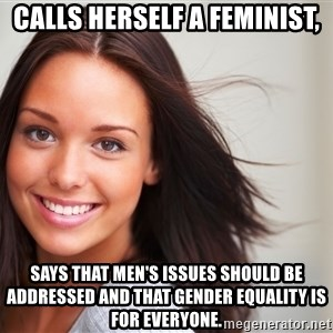 Good Girl Gina - calls herself a feminist, says that men's issues should be addressed and that gender equality is for everyone.