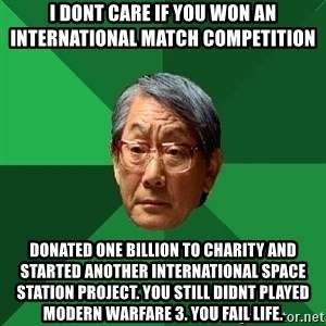 High Expectations Asian Father - i dont care if you won an international match competition donated one billion to charity and started another international space station project. you still didnt played modern warfare 3. you fail life.