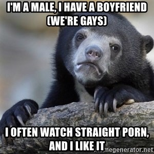Confession Bear - i'M A MALE, I HAVE A BOYFRIEND (WE'RE GAYS) i OFTEN WATCH STRAIGHT PORN, AND I LIKE IT