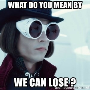 willywonka23 - WHat do you mean by we can lose ?