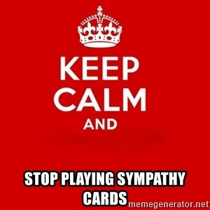 Keep Calm 2 -  Stop playing sympathy cards