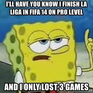 Tough Spongebob - I'll have you know I finish la liga in fifa 14 on pro level ANd I only lost 3 games