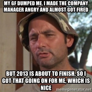 So I got that going on for me, which is nice - MY GF DUMPED ME, I MADE THE COMPANY manager angry and almost got fired but 2013 is about to finish. So i got that going on for me, which is nice