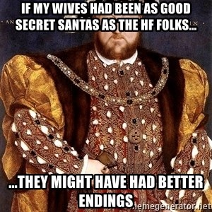 Henry VIII - if my wives had been as good secret santas as the hf folks... ...they might have had better endings
