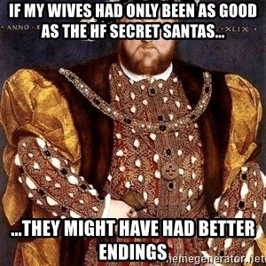 Henry VIII - if my wives had only been as good as the hf secret santas... ...they might have had better endings