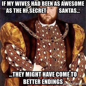 Henry VIII - if my wives had been as awesome as the hf secret            santas... ...they might have come to better endings