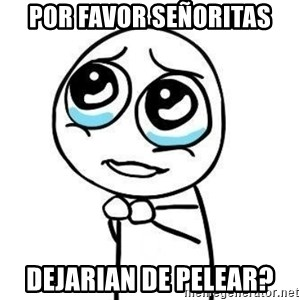 Please guy - Por favor señoritas dejarian de pelear?