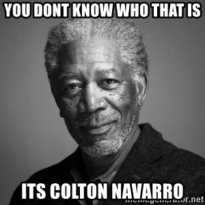 Morgan Freemann - You dont know who that is Its Colton Navarro