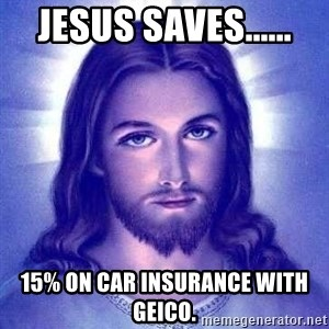 Jesus Christ - Jesus saves...... 15% on car insurance with geico.