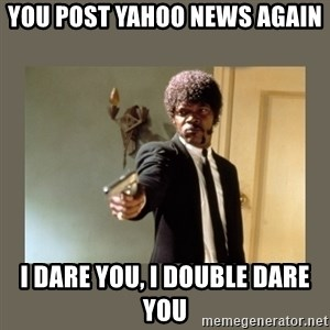 doble dare you  - you post yahoo news again i dare you, i double dare you