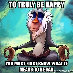 Wise Rafiki - To truly be happy you must first know what it means to be sad
