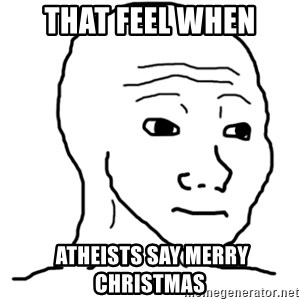That Feel Guy - THAT FEEL when  atheists say merry christmas