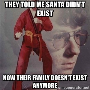 PTSD Karate Kyle - They told me santa didn't exist Now their family doesn't exist ANYMORE