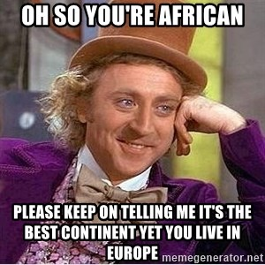 Oh so you're - Oh so you're african please keep on telling me it's the best continent yet you live in europe