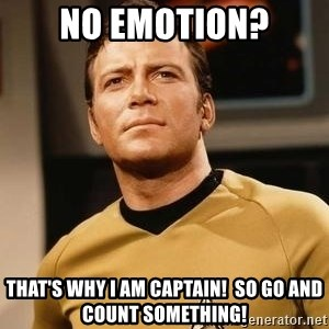 James T. Kirk - nO EMOTION? tHAT'S WHY i AM CAPTAIN!  sO GO AND COUNT SOMETHING!