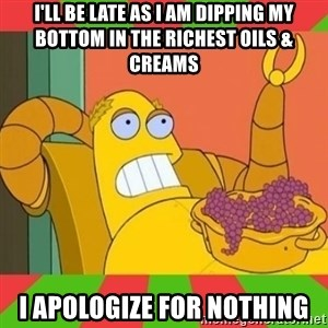 Hedonism Bot - i'll be late as i am dipping my bottom in the richest oils & creams i apologize for nothing