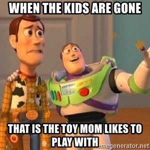 WoodyAndBuzz - When the kids are gone that is the toy mom likes to play with