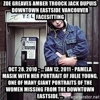 ZOE GREAVES TIMMINS ONTARIO - ZOE GREAVES AMBER TROOCK jack dupuis downtown eastside vancouver facesitting Oct 28, 2010 - ... Jan 12, 2011 - Pamela Masik with her portrait of Julie Young, one of many giant portraits of the women missing from the Downtown Eastside, ...