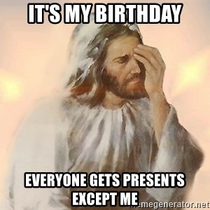 Facepalm Jesus - it's my birthday everyone gets presents except me