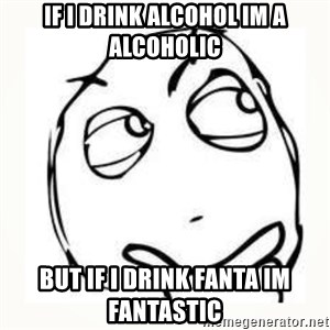 Derp thinking - if i drink alcohol im a alcoholic but if i drink fanta im fantastic