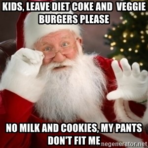Santa claus - kids, leave diet coke and  veggie burgers please no milk and cookies, my pants don't fit me